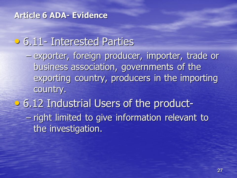 27 Article 6 ADA- Evidence 6.11- Interested Parties 6.11- Interested Parties –exporter, foreign producer, importer, trade or business association, gov