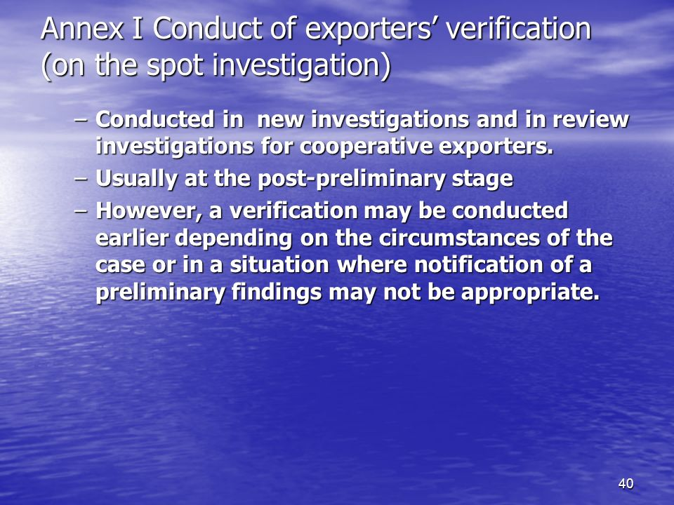 40 Annex I Conduct of exporters verification (on the spot investigation) –Conducted in new investigations and in review investigations for cooperative