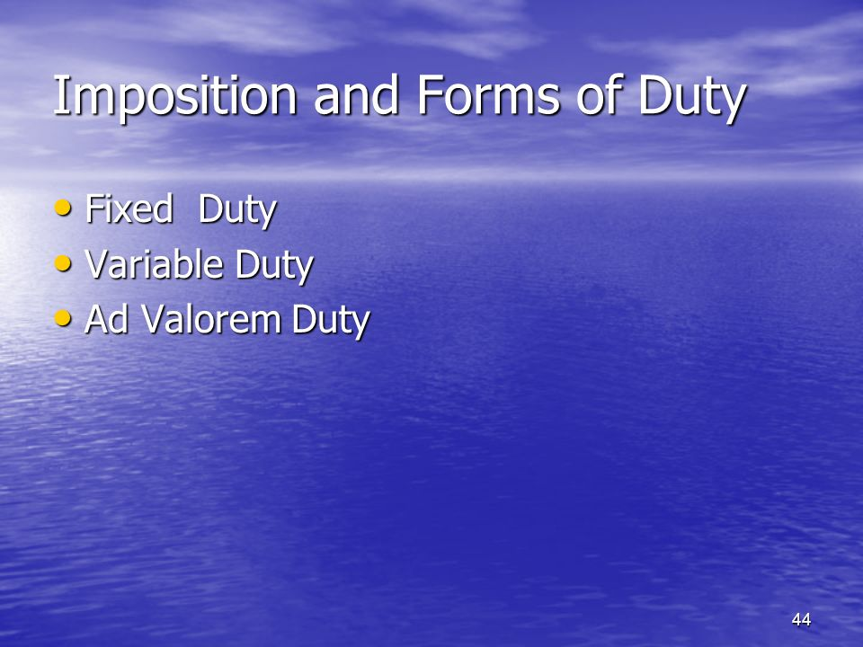 44 Imposition and Forms of Duty Fixed Duty Fixed Duty Variable Duty Variable Duty Ad Valorem Duty Ad Valorem Duty