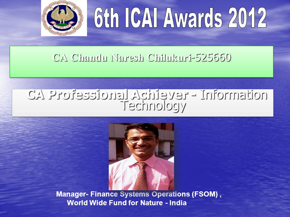 CA Chandu Naresh Chilukuri -525660 CA Professional Achiever - Information Technology CA Professional Achiever - Information Technology Manager- Finance Systems Operations (FSOM), World Wide Fund for Nature - India
