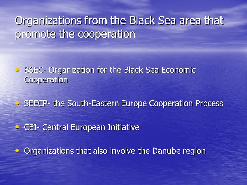 Organizations from the Black Sea area that promote the cooperation BSEC- Organization for the Black Sea Economic Cooperation BSEC- Organization for the Black Sea Economic Cooperation SEECP- the South-Eastern Europe Cooperation Process SEECP- the South-Eastern Europe Cooperation Process CEI- Central European Initiative CEI- Central European Initiative Organizations that also involve the Danube region Organizations that also involve the Danube region
