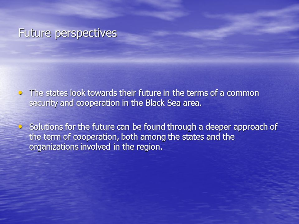 Future perspectives The states look towards their future in the terms of a common security and cooperation in the Black Sea area.