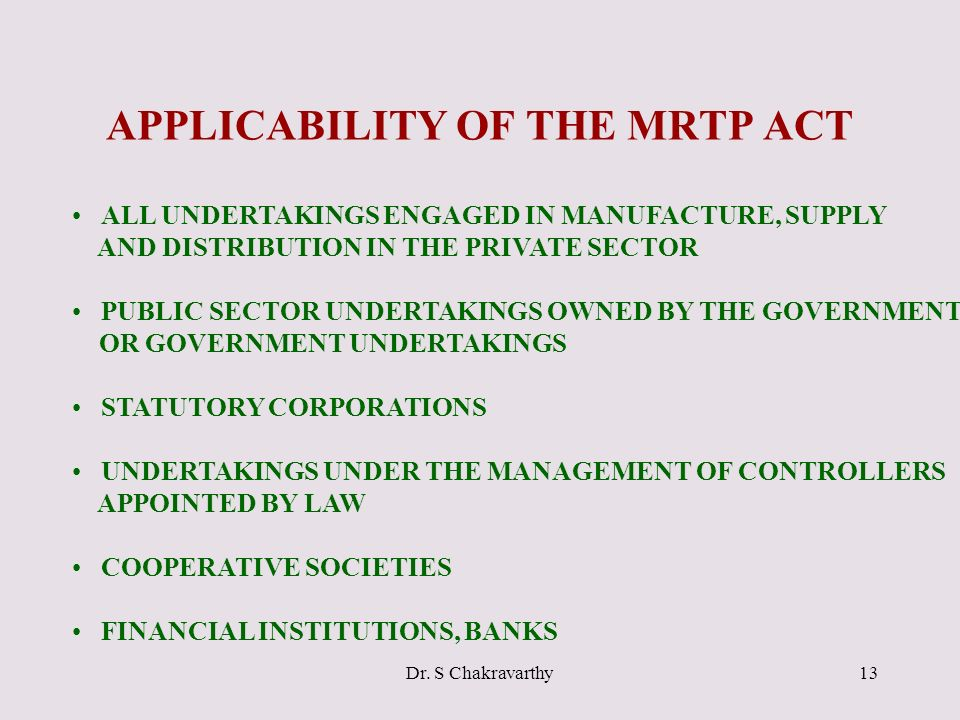 Dr. S Chakravarthy13 APPLICABILITY OF THE MRTP ACT ALL UNDERTAKINGS ENGAGED IN MANUFACTURE, SUPPLY AND DISTRIBUTION IN THE PRIVATE SECTOR PUBLIC SECTO