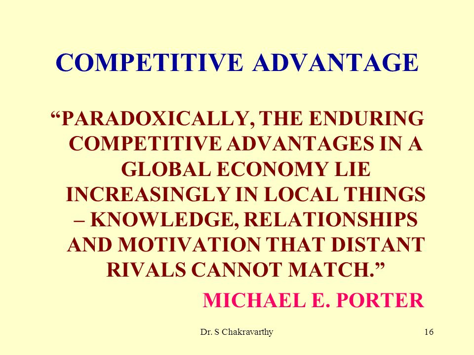 Dr. S Chakravarthy16 COMPETITIVE ADVANTAGE PARADOXICALLY, THE ENDURING COMPETITIVE ADVANTAGES IN A GLOBAL ECONOMY LIE INCREASINGLY IN LOCAL THINGS – K