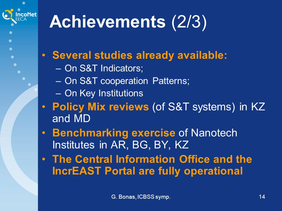 G. Bonas, ICBSS symp.14 Achievements (2/3) Several studies already available: –On S&T Indicators; –On S&T cooperation Patterns; –On Key Institutions P