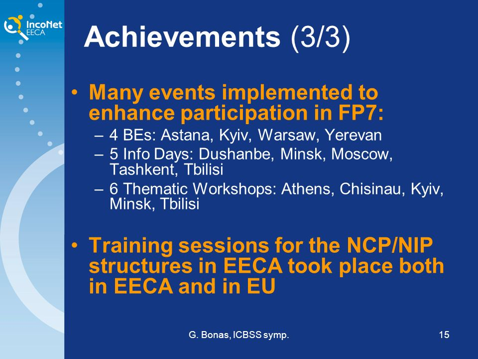 G. Bonas, ICBSS symp.15 Achievements (3/3) Many events implemented to enhance participation in FP7: –4 BEs: Astana, Kyiv, Warsaw, Yerevan –5 Info Days