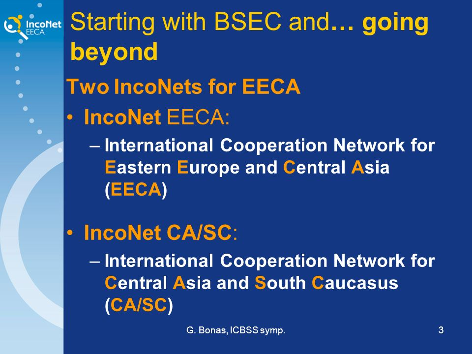 G. Bonas, ICBSS symp.3 Starting with BSEC and… going beyond Two IncoNets for EECA IncoNet EECA: –International Cooperation Network for Eastern Europe