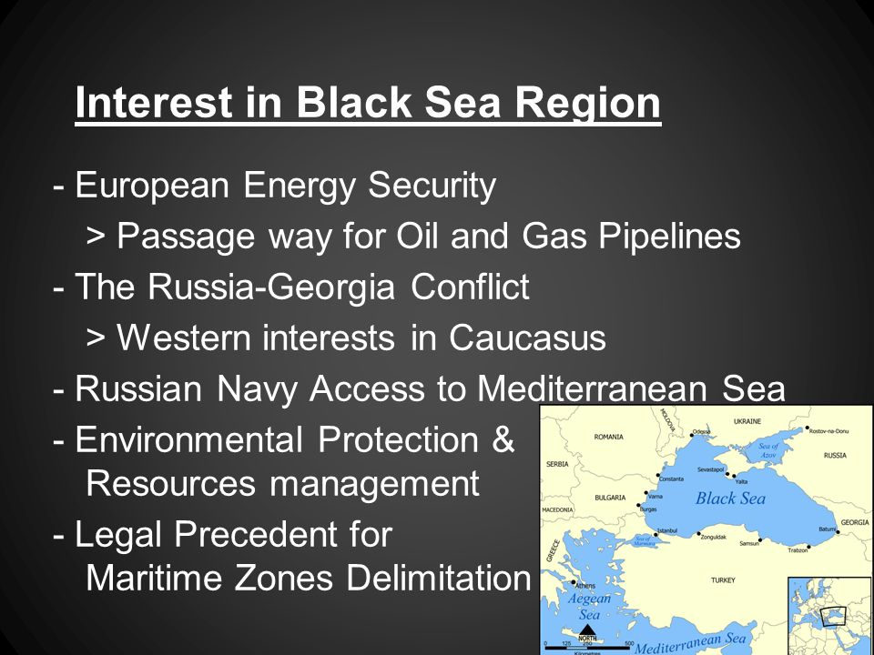 Interest in Black Sea Region - European Energy Security > Passage way for Oil and Gas Pipelines - The Russia-Georgia Conflict > Western interests in Caucasus - Russian Navy Access to Mediterranean Sea - Environmental Protection & Resources management - Legal Precedent for Maritime Zones Delimitation
