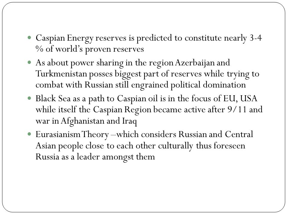Caspian Energy reserves is predicted to constitute nearly 3-4 % of worlds proven reserves As about power sharing in the region Azerbaijan and Turkmenistan posses biggest part of reserves while trying to combat with Russian still engrained political domination Black Sea as a path to Caspian oil is in the focus of EU, USA while itself the Caspian Region became active after 9/11 and war in Afghanistan and Iraq Eurasianism Theory –which considers Russian and Central Asian people close to each other culturally thus foreseen Russia as a leader amongst them