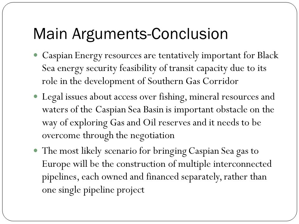 Main Arguments-Conclusion Caspian Energy resources are tentatively important for Black Sea energy security feasibility of transit capacity due to its role in the development of Southern Gas Corridor Legal issues about access over fishing, mineral resources and waters of the Caspian Sea Basin is important obstacle on the way of exploring Gas and Oil reserves and it needs to be overcome through the negotiation The most likely scenario for bringing Caspian Sea gas to Europe will be the construction of multiple interconnected pipelines, each owned and financed separately, rather than one single pipeline project