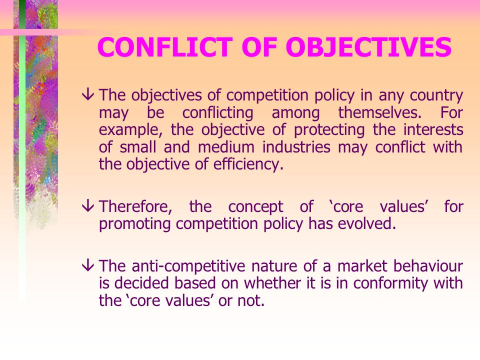 CONFLICT OF OBJECTIVES âThe objectives of competition policy in any country may be conflicting among themselves.