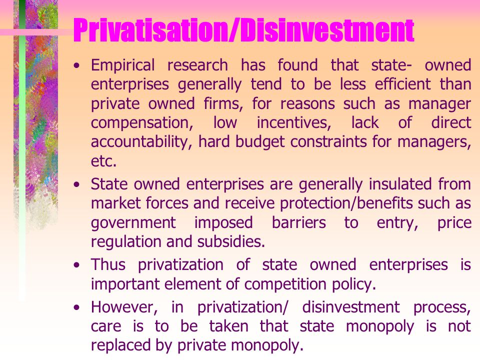 Privatisation/Disinvestment Empirical research has found that state- owned enterprises generally tend to be less efficient than private owned firms, for reasons such as manager compensation, low incentives, lack of direct accountability, hard budget constraints for managers, etc.