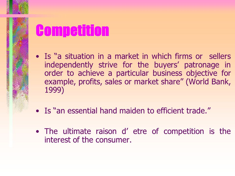 Competition Is a situation in a market in which firms or sellers independently strive for the buyers patronage in order to achieve a particular business objective for example, profits, sales or market share (World Bank, 1999) Is an essential hand maiden to efficient trade.