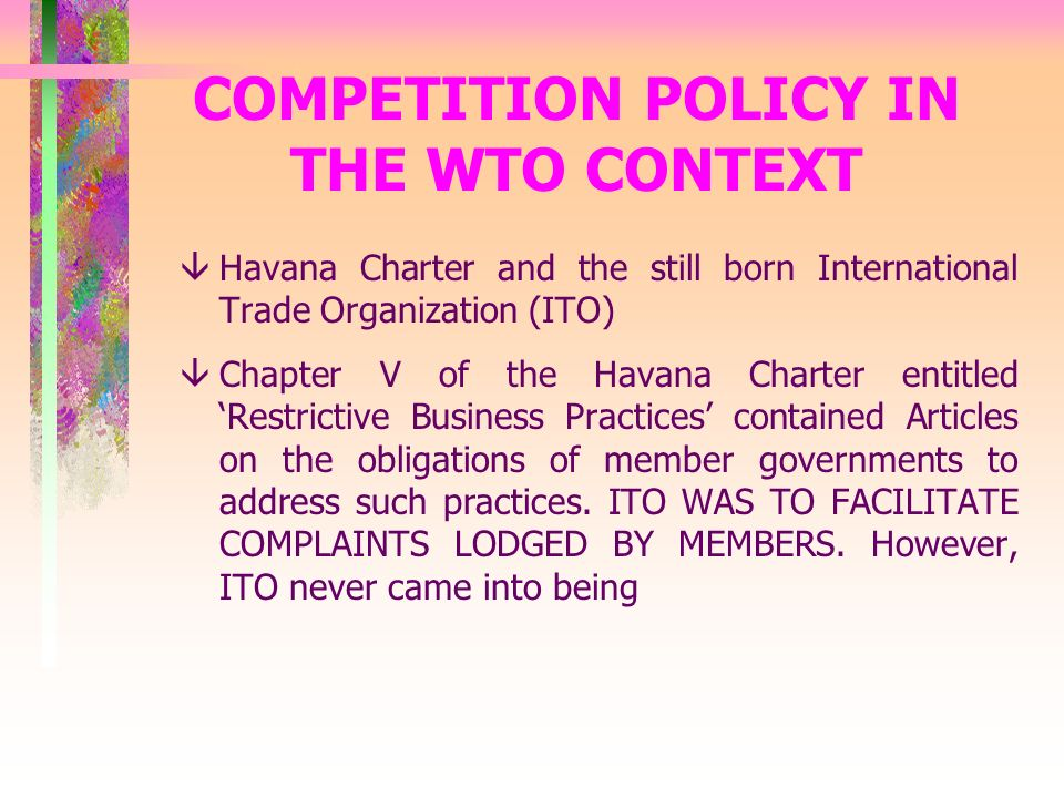 COMPETITION POLICY IN THE WTO CONTEXT âHavana Charter and the still born International Trade Organization (ITO) âChapter V of the Havana Charter entitled Restrictive Business Practices contained Articles on the obligations of member governments to address such practices.