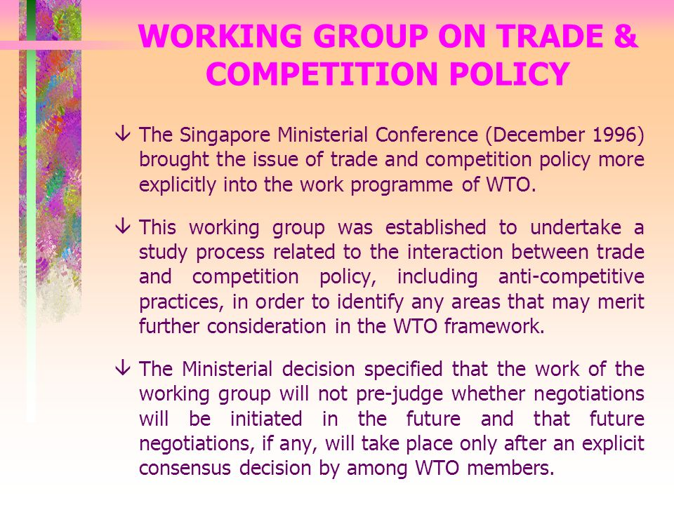 WORKING GROUP ON TRADE & COMPETITION POLICY âThe Singapore Ministerial Conference (December 1996) brought the issue of trade and competition policy more explicitly into the work programme of WTO.