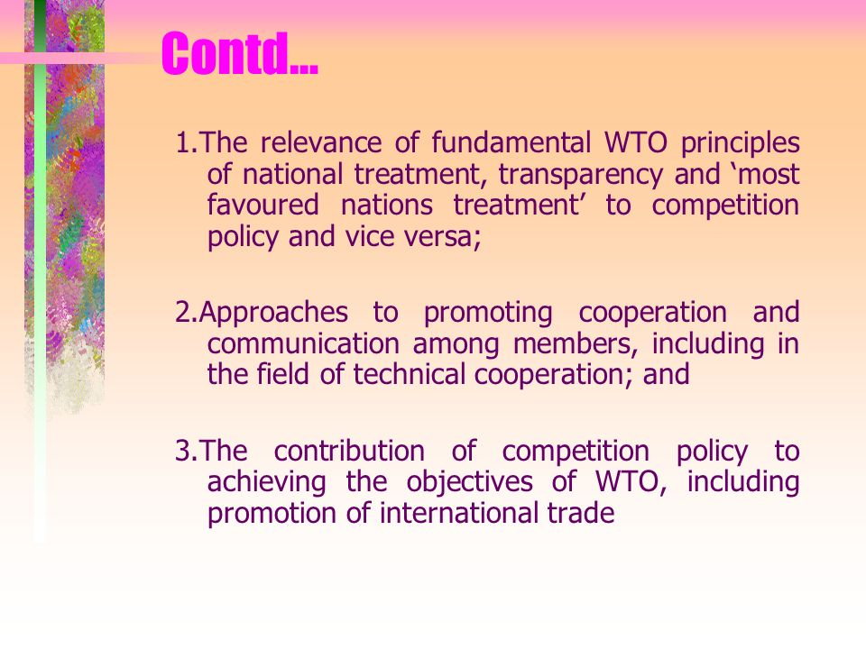 1.The relevance of fundamental WTO principles of national treatment, transparency and most favoured nations treatment to competition policy and vice versa; 2.Approaches to promoting cooperation and communication among members, including in the field of technical cooperation; and 3.The contribution of competition policy to achieving the objectives of WTO, including promotion of international trade Contd…