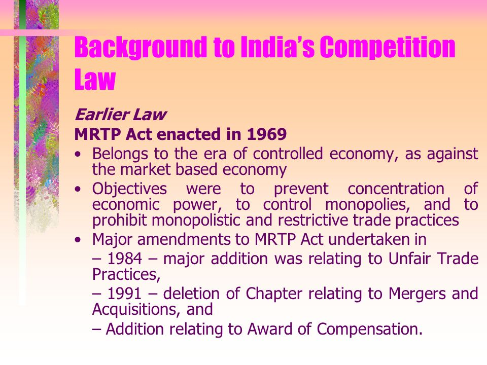 Background to Indias Competition Law Earlier Law MRTP Act enacted in 1969 Belongs to the era of controlled economy, as against the market based economy Objectives were to prevent concentration of economic power, to control monopolies, and to prohibit monopolistic and restrictive trade practices Major amendments to MRTP Act undertaken in – 1984 – major addition was relating to Unfair Trade Practices, – 1991 – deletion of Chapter relating to Mergers and Acquisitions, and – Addition relating to Award of Compensation.