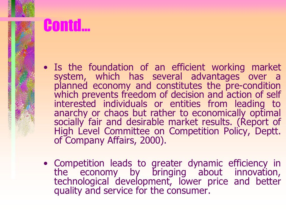 Contd… Is the foundation of an efficient working market system, which has several advantages over a planned economy and constitutes the pre-condition which prevents freedom of decision and action of self interested individuals or entities from leading to anarchy or chaos but rather to economically optimal socially fair and desirable market results.