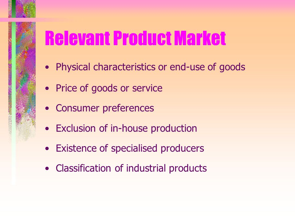 Relevant Product Market Physical characteristics or end-use of goods Price of goods or service Consumer preferences Exclusion of in-house production Existence of specialised producers Classification of industrial products