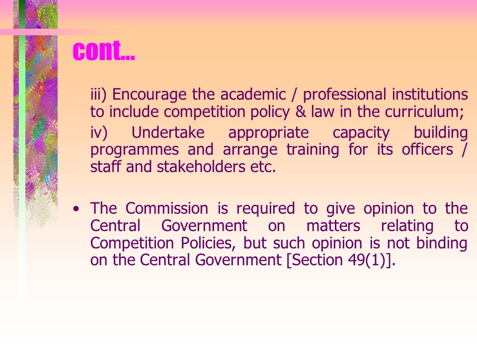 cont… iii) Encourage the academic / professional institutions to include competition policy & law in the curriculum; iv) Undertake appropriate capacity building programmes and arrange training for its officers / staff and stakeholders etc.