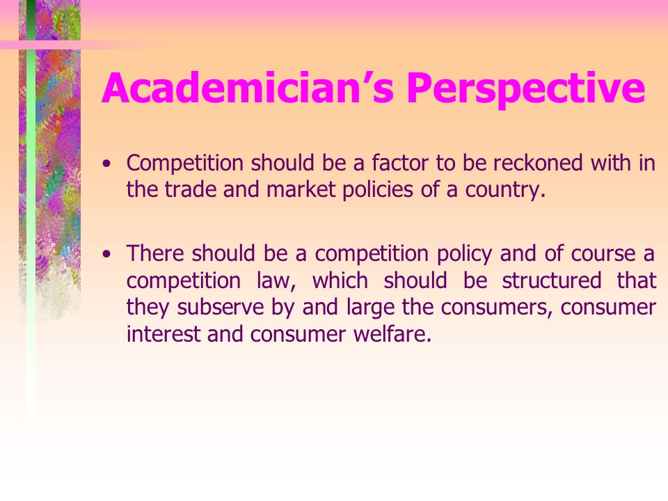Academicians Perspective Competition should be a factor to be reckoned with in the trade and market policies of a country.