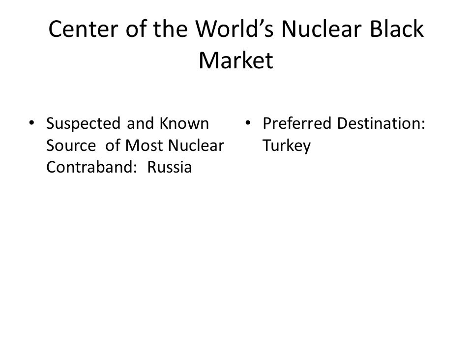 Center of the Worlds Nuclear Black Market Suspected and Known Source of Most Nuclear Contraband: Russia Preferred Destination: Turkey