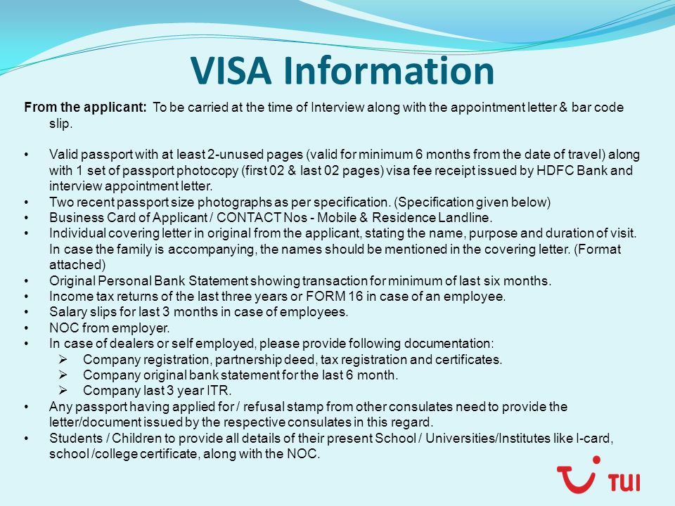 VISA Information From the applicant: To be carried at the time of Interview along with the appointment letter & bar code slip. Valid passport with at
