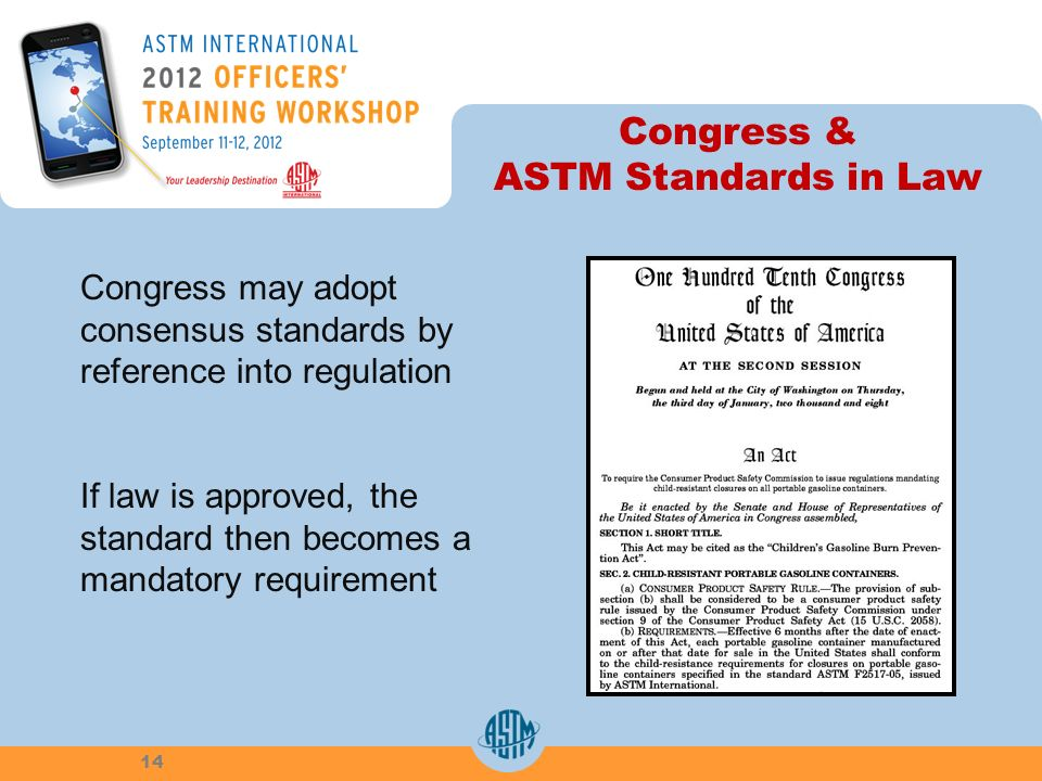 Congress & ASTM Standards in Law 14 Congress may adopt consensus standards by reference into regulation If law is approved, the standard then becomes