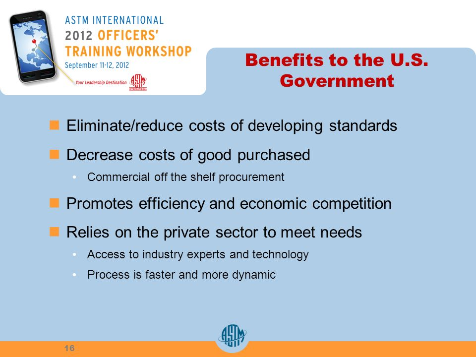 Benefits to the U.S. Government Eliminate/reduce costs of developing standards Decrease costs of good purchased Commercial off the shelf procurement P