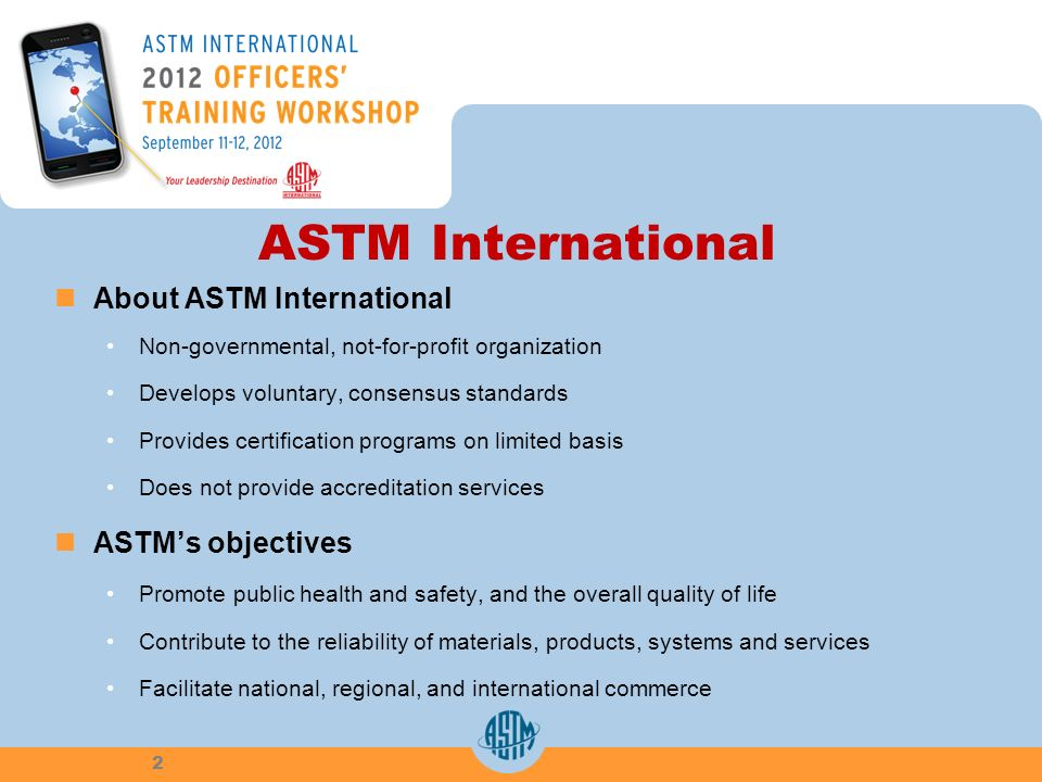 ASTM International About ASTM International Non-governmental, not-for-profit organization Develops voluntary, consensus standards Provides certificati