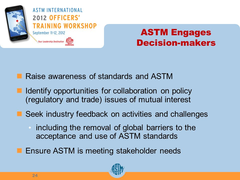 ASTM Engages Decision-makers Raise awareness of standards and ASTM Identify opportunities for collaboration on policy (regulatory and trade) issues of