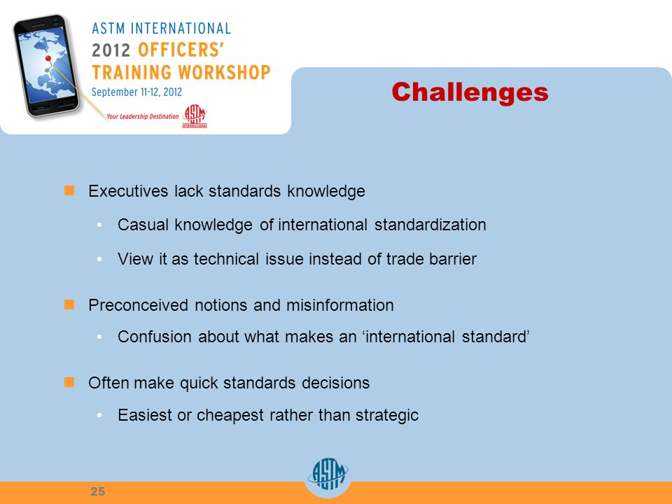 Challenges Executives lack standards knowledge Casual knowledge of international standardization View it as technical issue instead of trade barrier P