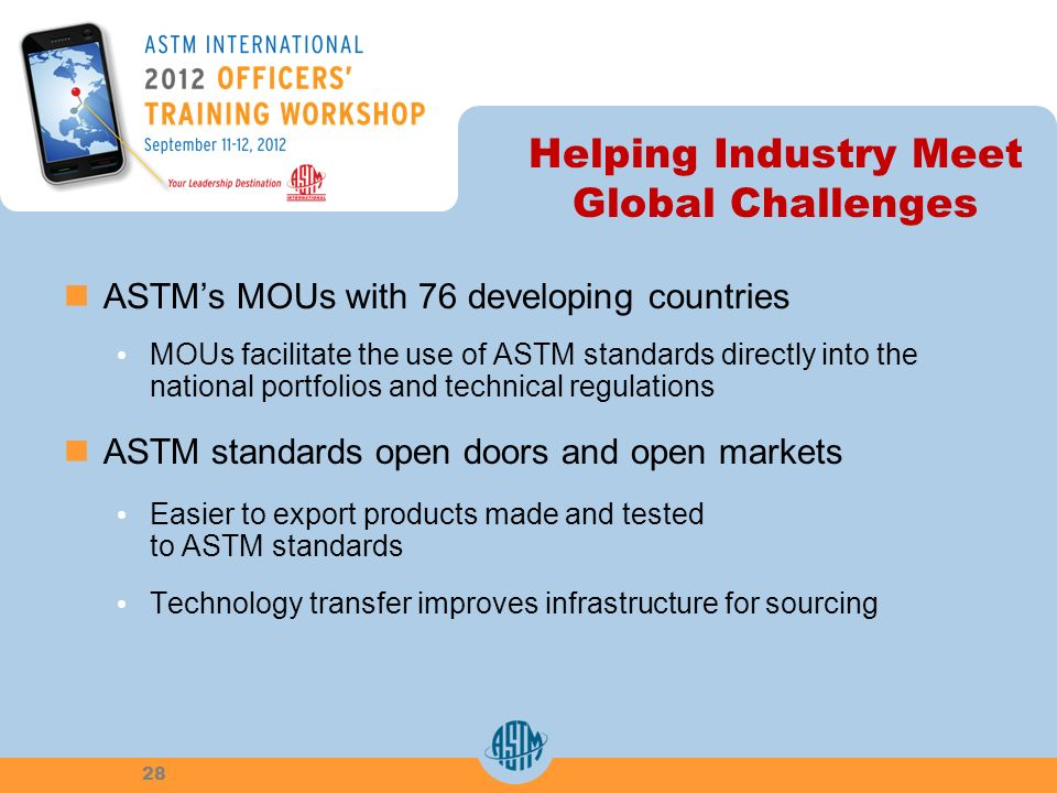 Helping Industry Meet Global Challenges ASTMs MOUs with 76 developing countries MOUs facilitate the use of ASTM standards directly into the national p