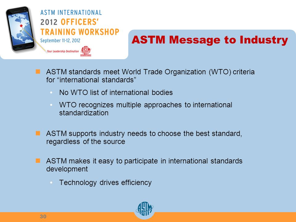ASTM Message to Industry ASTM standards meet World Trade Organization (WTO) criteria for international standards No WTO list of international bodies W