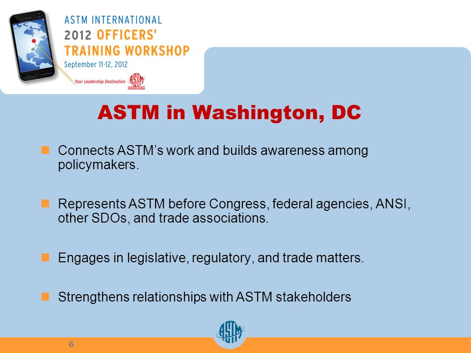 ASTM in Washington, DC Connects ASTMs work and builds awareness among policymakers. Represents ASTM before Congress, federal agencies, ANSI, other SDO