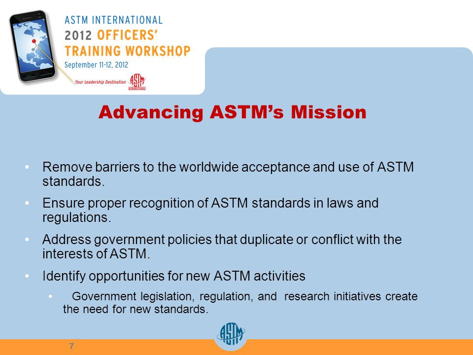 Advancing ASTMs Mission Remove barriers to the worldwide acceptance and use of ASTM standards. Ensure proper recognition of ASTM standards in laws and