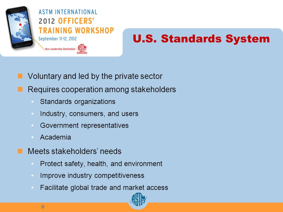 U.S. Standards System Voluntary and led by the private sector Requires cooperation among stakeholders Standards organizations Industry, consumers, and