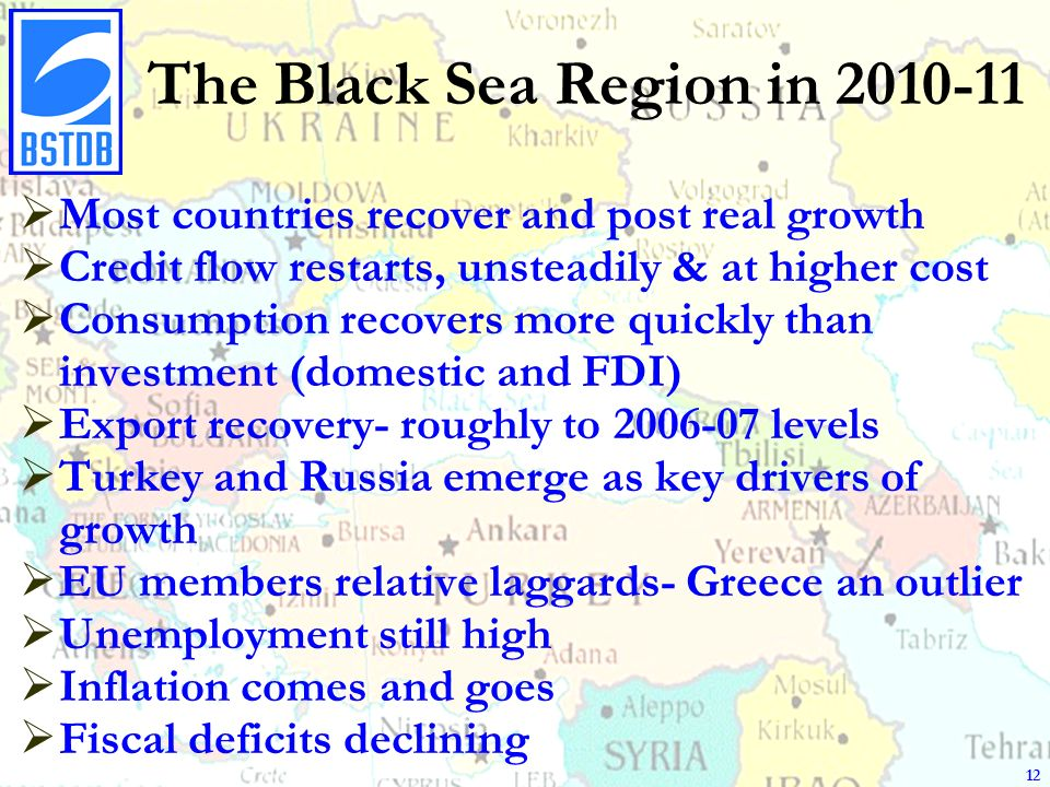 The Black Sea Region in 2010-11 Most countries recover and post real growth Credit flow restarts, unsteadily & at higher cost Consumption recovers more quickly than investment (domestic and FDI) Export recovery- roughly to 2006-07 levels Turkey and Russia emerge as key drivers of growth EU members relative laggards- Greece an outlier Unemployment still high Inflation comes and goes Fiscal deficits declining 12
