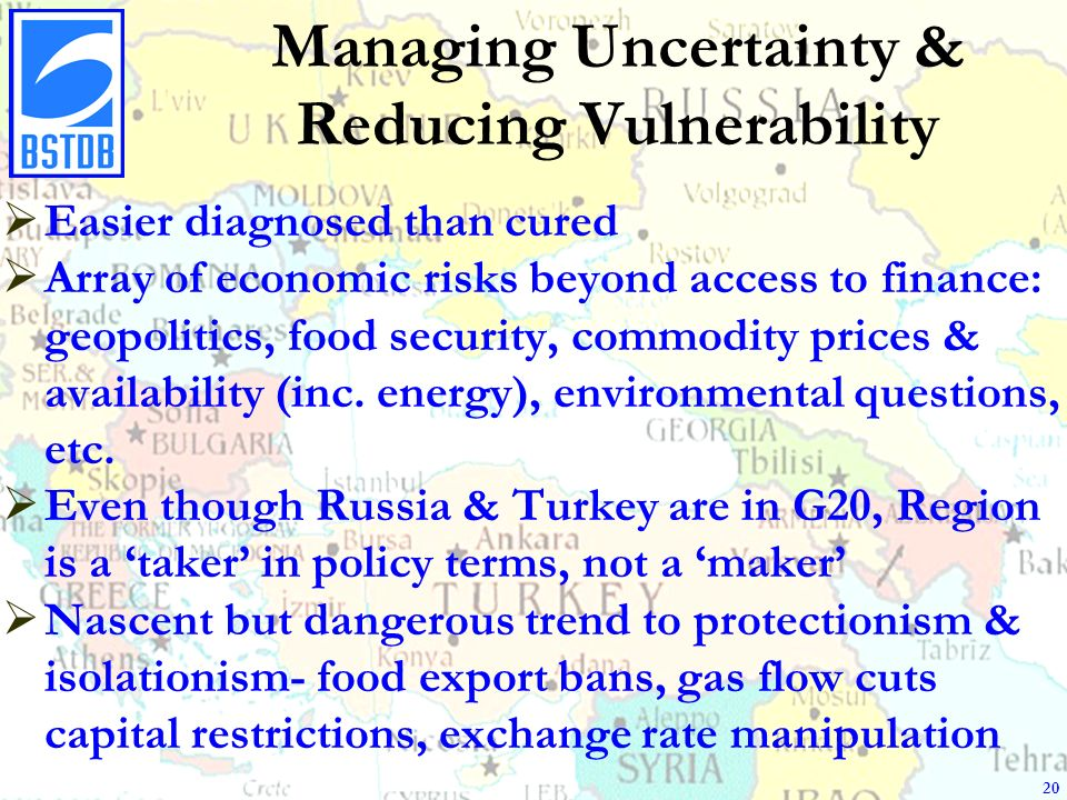 Managing Uncertainty & Reducing Vulnerability Easier diagnosed than cured Array of economic risks beyond access to finance: geopolitics, food security, commodity prices & availability (inc.