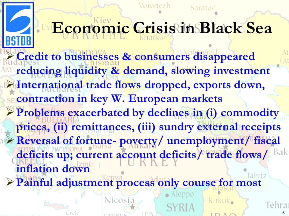 Economic Crisis in Black Sea Credit to businesses & consumers disappeared reducing liquidity & demand, slowing investment International trade flows dropped, exports down, contraction in key W.