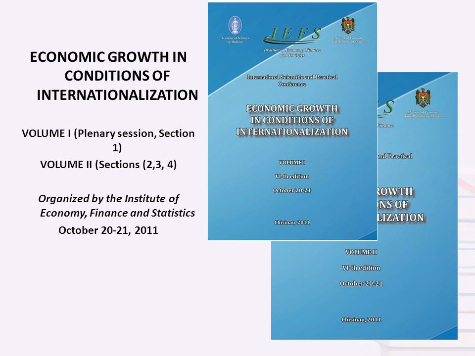 ECONOMIC GROWTH IN CONDITIONS OF INTERNATIONALIZATION VOLUME I (Plenary session, Section 1) VOLUME II (Sections (2,3, 4) Organized by the Institute of Economy, Finance and Statistics October 20-21, 2011