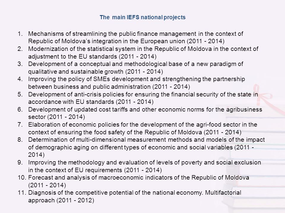 The main IEFS national projects 1.Mechanisms of streamlining the public finance management in the context of Republic of Moldovas integration in the European union (2011 - 2014) 2.Modernization of the statistical system in the Republic of Moldova in the context of adjustment to the EU standards (2011 - 2014) 3.Development of a conceptual and methodological base of a new paradigm of qualitative and sustainable growth (2011 - 2014) 4.Improving the policy of SMEs development and strengthening the partnership between business and public administration (2011 - 2014) 5.Development of anti-crisis policies for ensuring the financial security of the state in accordance with EU standards (2011 - 2014) 6.Development of updated cost tariffs and other economic norms for the agribusiness sector (2011 - 2014) 7.Elaboration of economic policies for the development of the agri-food sector in the context of ensuring the food safety of the Republic of Moldova (2011 - 2014) 8.Determination of multi-dimensional measurement methods and models of the impact of demographic aging on different types of economic and social variables (2011 - 2014) 9.Improving the methodology and evaluation of levels of poverty and social exclusion in the context of EU requirements (2011 - 2014) 10.Forecast and analysis of macroeconomic indicators of the Republic of Moldova (2011 - 2014) 11.Diagnosis of the competitive potential of the national economy.