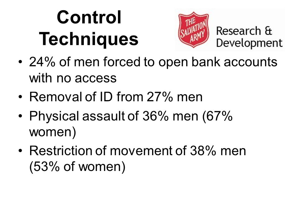 Control Techniques 24% of men forced to open bank accounts with no access Removal of ID from 27% men Physical assault of 36% men (67% women) Restriction of movement of 38% men (53% of women)