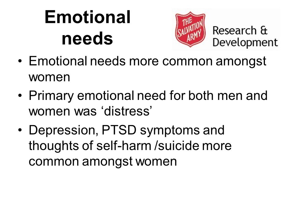 Emotional needs Emotional needs more common amongst women Primary emotional need for both men and women was distress Depression, PTSD symptoms and tho
