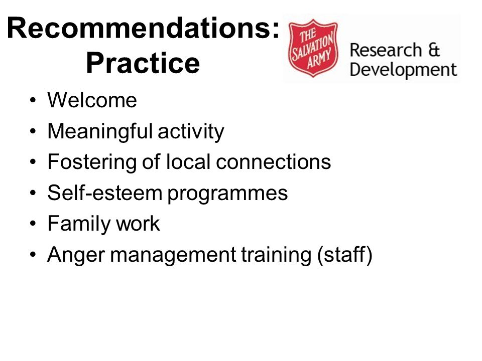 Recommendations: Practice Welcome Meaningful activity Fostering of local connections Self-esteem programmes Family work Anger management training (sta