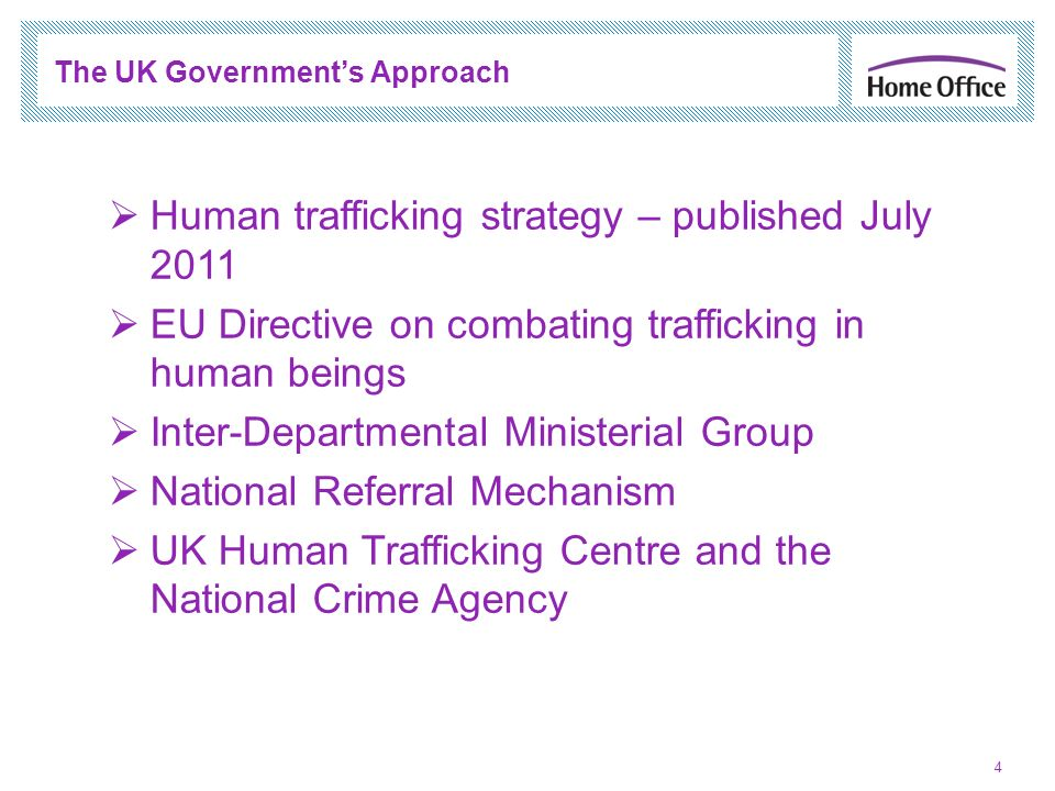 4 The UK Governments Approach Human trafficking strategy – published July 2011 EU Directive on combating trafficking in human beings Inter-Departmenta