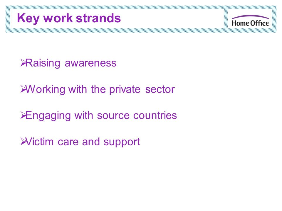 Key work strands Raising awareness Working with the private sector Engaging with source countries Victim care and support