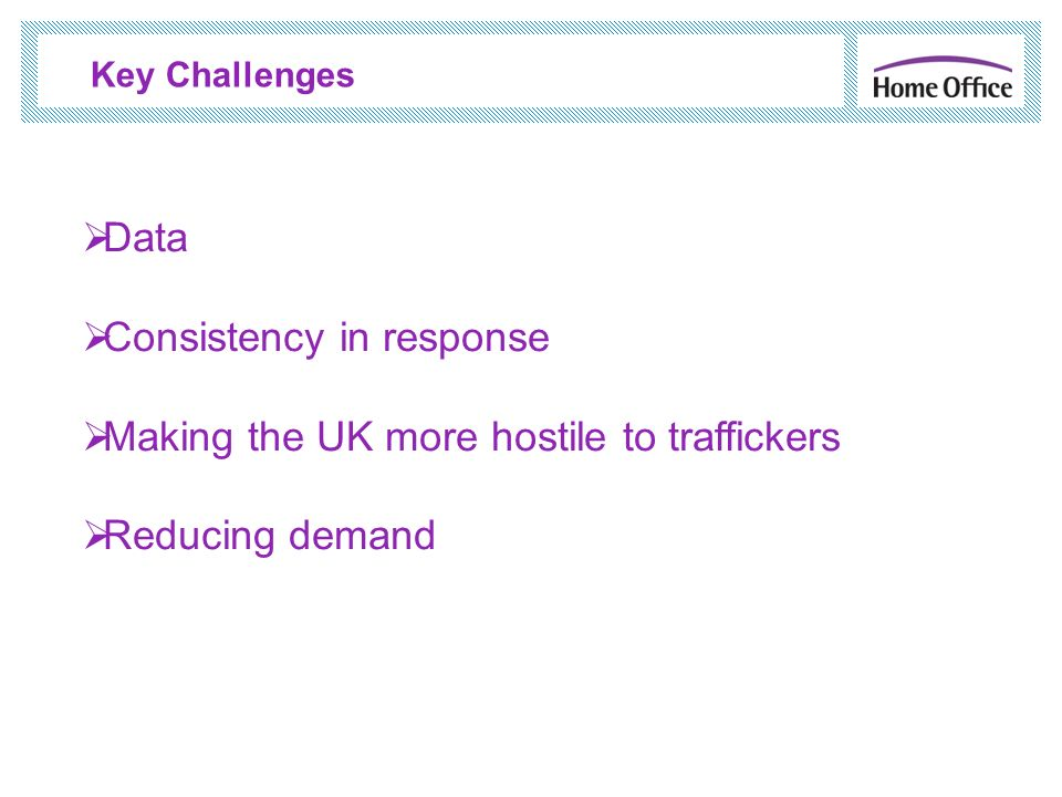 Key Challenges Data Consistency in response Making the UK more hostile to traffickers Reducing demand