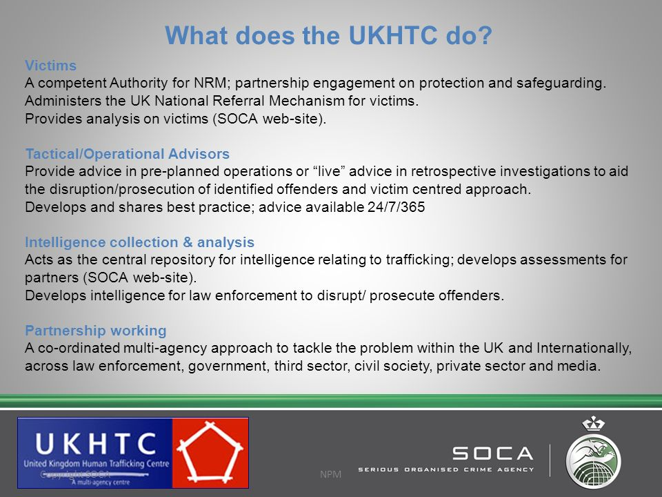 What does the UKHTC do? Victims A competent Authority for NRM; partnership engagement on protection and safeguarding. Administers the UK National Refe