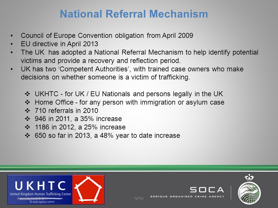 National Referral Mechanism Council of Europe Convention obligation from April 2009 EU directive in April 2013 The UK has adopted a National Referral